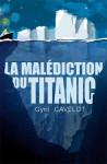 LA MALÉDICTION DU TITANIC - Cyril CAVELOT